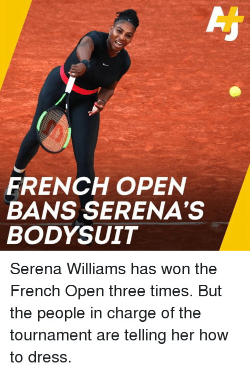 Memes, Serena Williams, and Dress: FRENCH OPEN  BANS SERENA'S  BODYSUIT Serena Williams has won the French Open three times. But the people in charge of the tournament are telling her how to dress.
