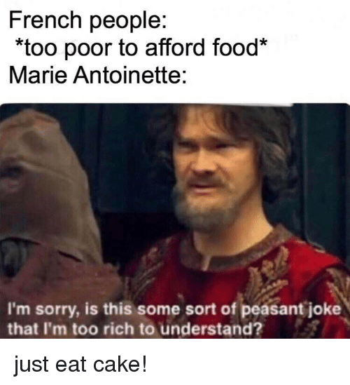 """Food, Sorry, and Cake: French people:  """"too poor to afford food*  Marie Antoinette:  I'm sorry, is this some sort of peasant joke  that I'm too rich to understand? just eat cake!"""