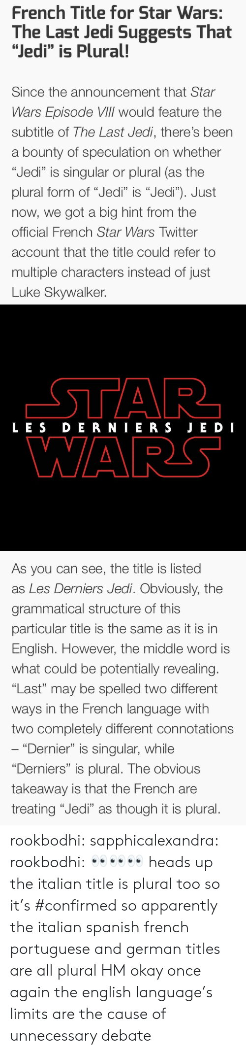 """Apparently, Jedi, and Luke Skywalker: French Title for Star Wars:  The Last Jedi Suggests That  """"Jedi"""" is Plural!  Since the announcement that Star  Wars Episode VIlIl would feature the  subtitle of The Last Jedi, there's been  a bounty of speculation on whether  """"Jedi"""" is singular or plural (as the  plural form of """"Jedi"""" is """"Jedi""""). Just  now, we got a big hint from the  official French Star Wars Twitter  account that the title could refer to  multiple characters instead of just  Luke Skywalker.   LES DERNIERS JE DI  WARS   As you can see, the title is listed  as Les Derniers Jedi. Obviously, the  grammatical structure of this  particular title is the same as it is in  English. However, the middle word is  what could be potentially revealing.  """"Last"""" may be spelled two different  ways in the French language with  two completely different connotations  """"Dernier"""" is singular, while  """"Derniers"""" is plural. The obvious  takeaway is that the French are  treating """"Jedi"""" as though it is plural. rookbodhi:  sapphicalexandra:  rookbodhi: 👀👀👀 heads up the italian title is plural too so it's #confirmed  so apparently the italian spanish french portuguese and german titles are all plural HM okay once again the english language's limits are the cause of unnecessary debate"""