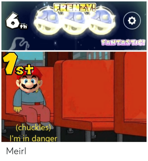 chuckles: FRENZY!  6  th  FANTASTIC!  7.st  (chuckles)  I'm in danger Meirl