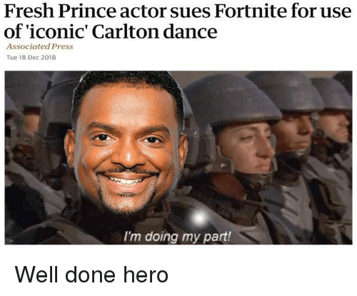 Fresh Prince: Fresh Prince actor sues Fortnite for use  of 'iconic' Carlton dance  Associated Press  Tue 18 Dec 2018  I'm doing my part! Well done hero