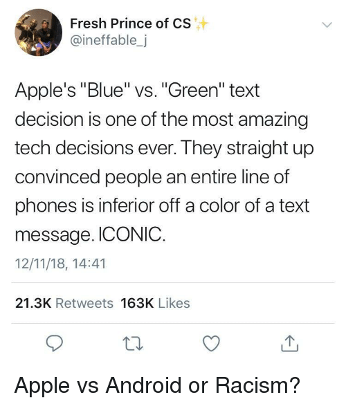 "Android, Apple, and Fresh: Fresh Prince of CS  @ineffable,j  Apple's ""Blue"" vs. ""Green"" text  decision is one of the most amazing  tech decisions ever. They straight up  convinced people an entire line of  phones is inferior off a color of a text  message. ICONIC.  12/11/18, 14:41  21.3K Retweets 163K Likes Apple vs Android or Racism?"