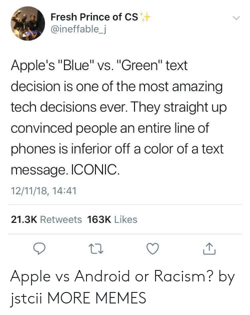 "Android, Apple, and Dank: Fresh Prince of CS  @ineffable,j  Apple's ""Blue"" vs. ""Green"" text  decision is one of the most amazing  tech decisions ever. They straight up  convinced people an entire line of  phones is inferior off a color of a text  message. ICONIC.  12/11/18, 14:41  21.3K Retweets 163K Likes Apple vs Android or Racism? by jstcii MORE MEMES"