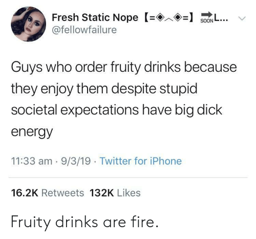 Big Dick, Energy, and Fire: Fresh Static Nope S.. v  @fellowfailure  Guys who order fruity drinks because  they enjoy them despite stupid  societal expectations have big dick  energy  11:33 am . 9/3/19 Twitter for iPhone  16.2K Retweets 132K Likes Fruity drinks are fire.
