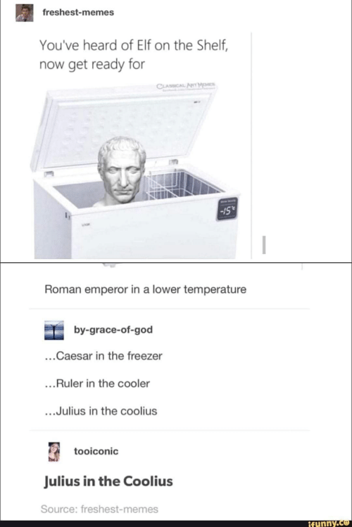 Elf, Elf on the Shelf, and God: freshest-memes  You've heard of Elf on the Shelf,  now get ready for  CLASSICAL APeT MM  -15  Roman emperor in a lower temperature  by-grace-of-god  ...Caesar in the freezer  ...Ruler in the cooler  ..Julius in the coolius  tooiconic  Julius in the Coolius  Source: freshest-memes  ifunny.co