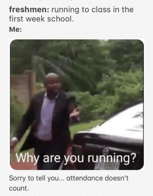 School, Sorry, and Running: freshmen: running to class in the  first week school.  Mе:  Why are you running?  Sorry to tell you... attendance doesn't  count.