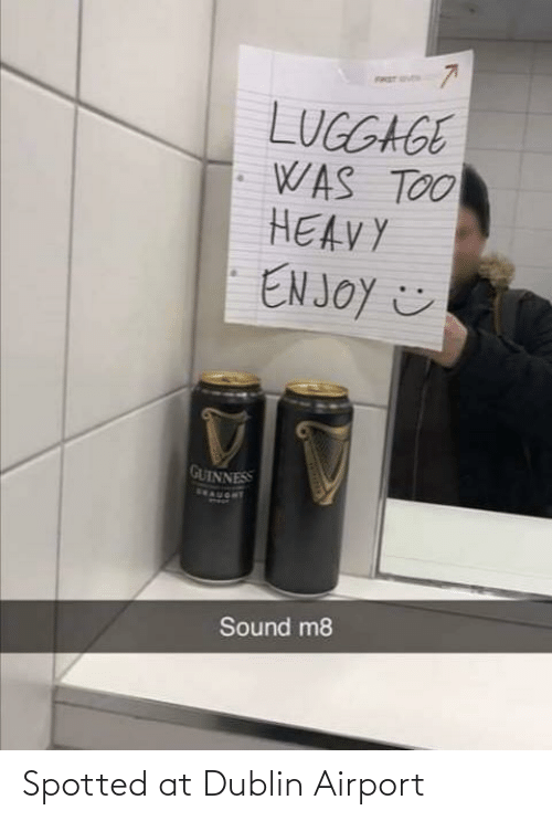 sound: FRET S  LUGGAGE  WAS TOO  HEAVY  EN JOY ☺  GUINNESS  SEAUORT  Sound m8 Spotted at Dublin Airport