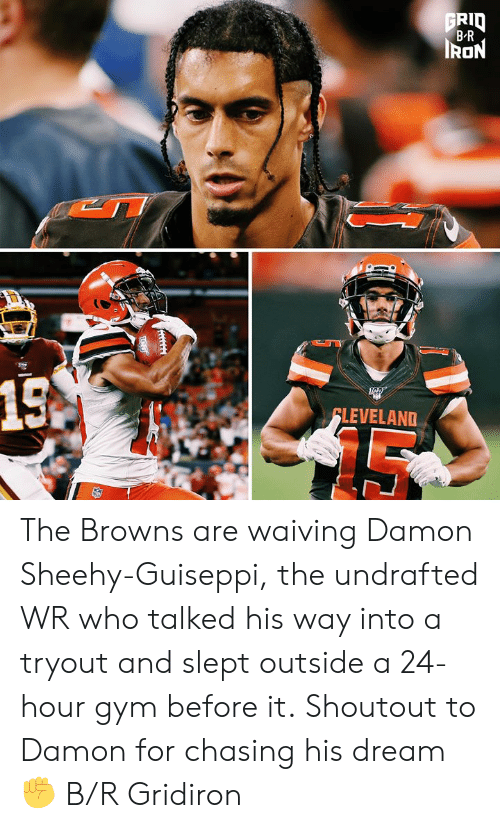 gridiron: FRID  B-R  IRON  15A  FLEVELAND The Browns are waiving Damon Sheehy-Guiseppi, the undrafted WR who talked his way into a tryout and slept outside a 24-hour gym before it.  Shoutout to Damon for chasing his dream ✊ B/R Gridiron