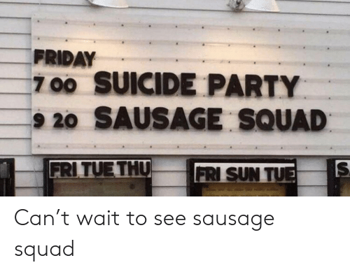 Friday, Party, and Squad: FRIDAY  700 SUICIDE PARTY  9 20 SAUSAGE SQUAD  FRITUE THU  FRI SUN TU Can't wait to see sausage squad