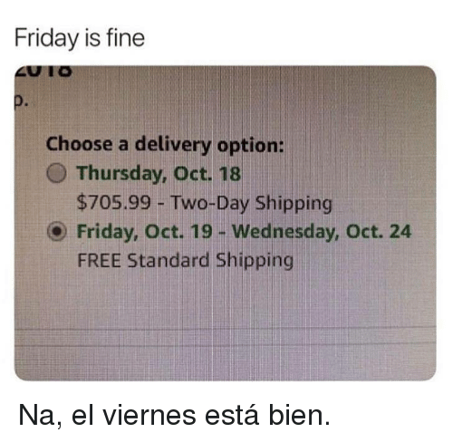 Friday, Free, and Wednesday: Friday is fine  Choose a delivery option:  O Thursday, Oct. 18  $705.99 -Two-Day Shipping  O Friday, Oct. 19- Wednesday, Oct. 24  FREE Standard Shipping Na, el viernes está bien.