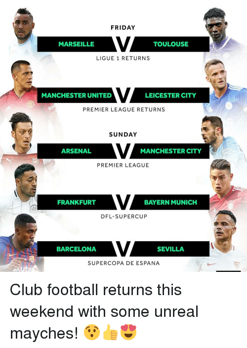 Arsenal, Barcelona, and Club: FRIDAY  MARSEILLE  TOULOUSE  LIGUE 1 RETURNS  MANCHESTER UNITED  LEICESTER CITY  PREMIER LEAGUE RETURNS  SUNDAY  ARSENAL  MANCHESTER CITY  PREMIER LEAGUE  FRANKFURT  BAYERN MUNICH  DFL-SUPERCUP  BARCELONA  SEVILLA  SUPERCOPA DE ESPANA  xute Club football returns this weekend with some unreal mayches! 😯👍😍