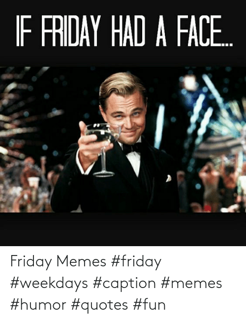 caption: Friday Memes #friday #weekdays #caption #memes #humor #quotes #fun