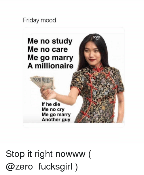 Friday, Mood, and Zero: Friday mood  Me no study  Me no care  Me go marry  A millionaire  If he die  Me no cry  Me go marry  Another guy Stop it right nowww ( @zero_fucksgirl )