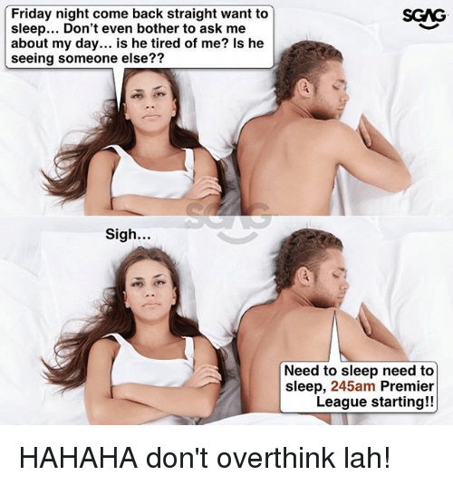 Botherers: Friday night come back straight want to  sleep... Don't even bother to ask me  about my day... is he tired of me? Is he  seeing someone else??  SGAG  27  Sigh.  Need to sleep need to  sleep, 245am Premier  League starting!! HAHAHA don't overthink lah!