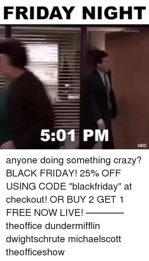 "Black Friday, Crazy, and Friday: FRIDAY NIGHT  theofficeshow  5:01 PM  NBC anyone doing something crazy? BLACK FRIDAY! 25% OFF USING CODE ""blackfriday"" at checkout! OR BUY 2 GET 1 FREE NOW LIVE! ———— theoffice dundermifflin dwightschrute michaelscott theofficeshow"