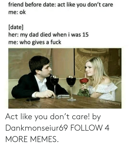 T Care: friend before date: act like you don't care  me: ok  [date]  her: my dad died when i was 15  me: who gives a fuck  erewsng  BO80 Act like you don't care! by Dankmonseiur69 FOLLOW 4 MORE MEMES.