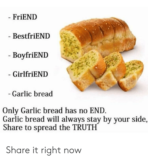 No End: FriEND  BestfriEND  - BoyfriEND  GirlfriEND  Garlic bread  Only Garlic bread has no END  Garlic bread will always stay by your side,  Share to spread the TRUTH Share it right now