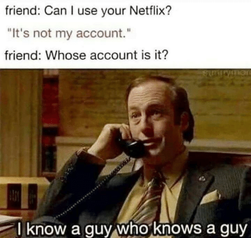 "Netflix, Can, and Friend: friend: Can I use your Netflix?  It's not my account.""  friend: Whose account is it?  l know a guy whoknows a guy"