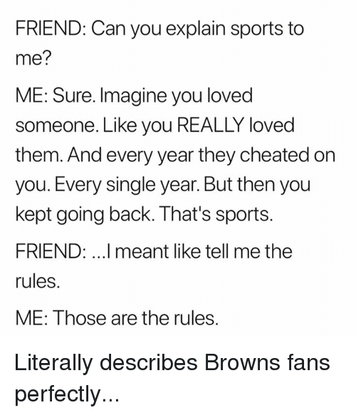 browns-fans: FRIEND: Can you explain sports to  me?  ME: Sure. Imagine you loved  someone. Like you REALLY loved  them. And every year they cheated on  you. Every single year. But then you  kept going back. That's sports.  FRIEND: ..I meant like tell me the  rules.  ME: Those are the rules. Literally describes Browns fans perfectly...