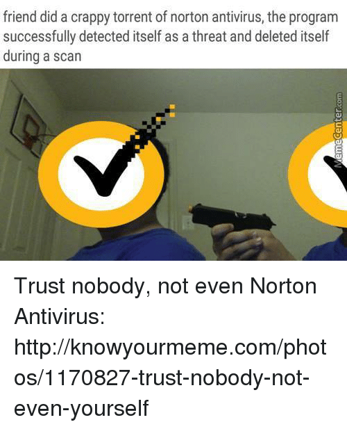 knowyourmeme: friend did a crappy torrent of norton antivirus, the program  successfully detected itself as a threat and deleted itself  during a scan Trust nobody, not even Norton Antivirus: http://knowyourmeme.com/photos/1170827-trust-nobody-not-even-yourself