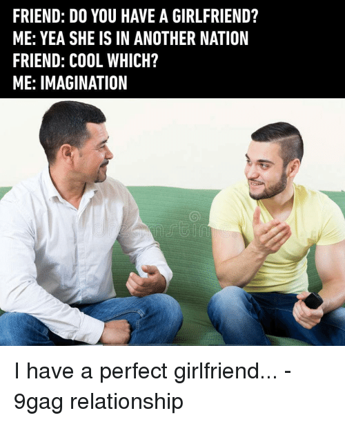 9gag, Memes, and Cool: FRIEND: DO YOU HAVE A GIRLFRIEND?  ME: YEA SHE IS IN ANOTHER NATION  FRIEND: COOL WHICH?  ME: IMAGINATION I have a perfect girlfriend... - 9gag relationship