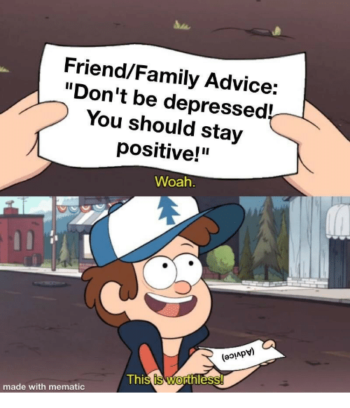"""Advice, Family, and Friend: Friend/Family Advice:  """"Don't be depressed!  You should stay  positive!""""  Woah  (aoiApv)  Thi  hl  0  made with mematic"""