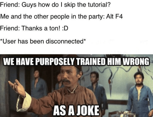 the party: Friend: Guys how do I skip the tutorial?  Me and the other people in the party: Alt F4  Friend: Thanks a ton! :D  *User has been disconnected  WE HAVE PURPOSELY TRAINED HIM WRONG  AS A JOKE