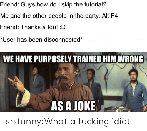 the party: Friend: Guys how do I skip the tutorial?  Me and the other people in the party: Alt F4  Friend: Thanks a ton! :D  *User has been disconnected*  WE HAVE PURPOSELY TRAINED HIM WRONG  AS A JOKE srsfunny:What a fucking idiot