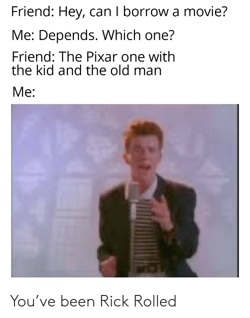 Old Man, Pixar, and Movie: Friend: Hey, can I borrow a movie?  Me: Depends. Which one?  Friend: The Pixar one with  the kid and the old man  Me: You've been Rick Rolled