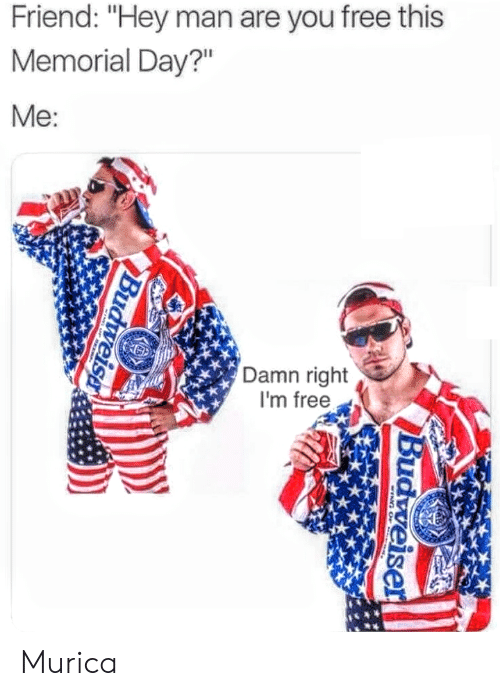 "murica: Friend: ""Hey man are you free this  Memorial Day?""  Me  Damn right  I'm free Murica"