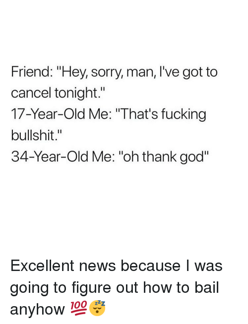 """Fucking, God, and Memes: Friend: """"Hey, sorry, man, I've got to  cancel tonight.""""  17-Year-Old Me: """"That's fucking  bullshit.""""  34-Year-Old Me: """"oh thank god"""" Excellent news because I was going to figure out how to bail anyhow 💯😴"""