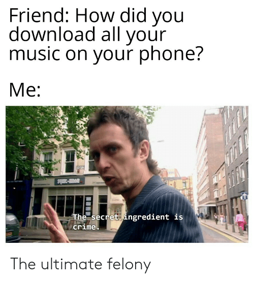 how-did-you: Friend: How did you  download all your  music on your phone?  Me  ar-38bs  The secret ingredient is  crime The ultimate felony