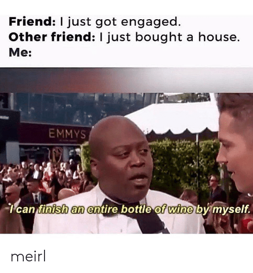 Wine, House, and MeIRL: Friend: I just got engaged  Other friend: I just bought a house.  Me:  EMMYS  can finish an entire bottle of wine by myself. meirl