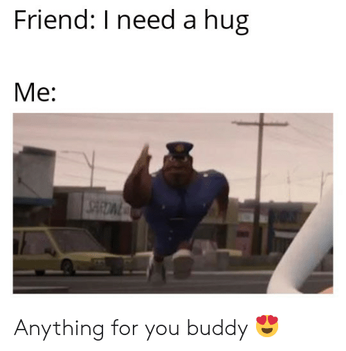 Need A Hug: Friend: I need a hug  Me: Anything for you buddy 😍