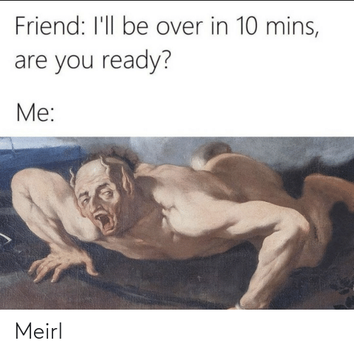 You Ready: Friend: I'll be over in 10 mins,  are you ready?  Me: Meirl