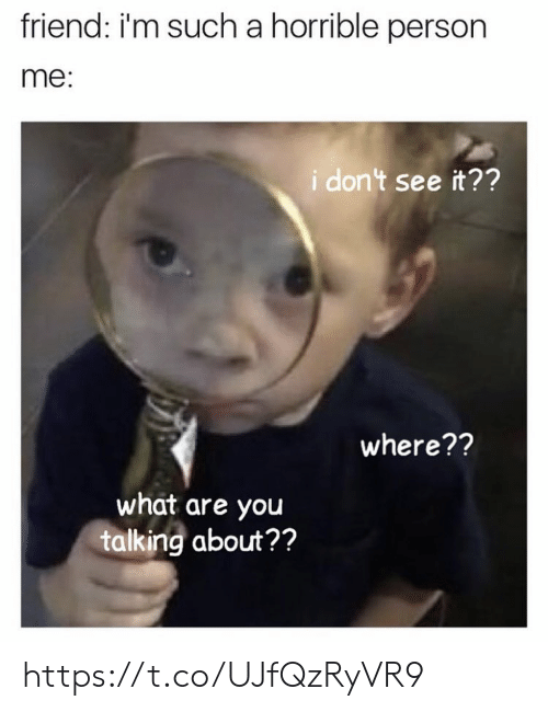 Memes, 🤖, and Friend: friend: i'm such a horrible person  me:  idon't see it??  where??  what are you  talking about?? https://t.co/UJfQzRyVR9