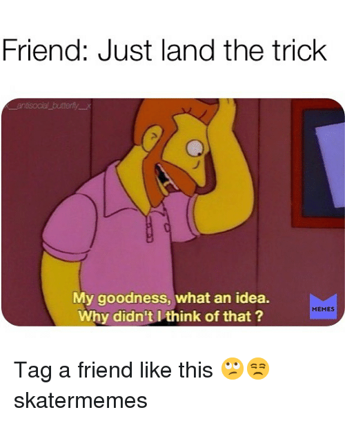 Memes, Skate, and Idea: Friend: Just land the trick  My goodness, what an idea.  Why didn't l think of that  MEMES Tag a friend like this 🙄😒 skatermemes
