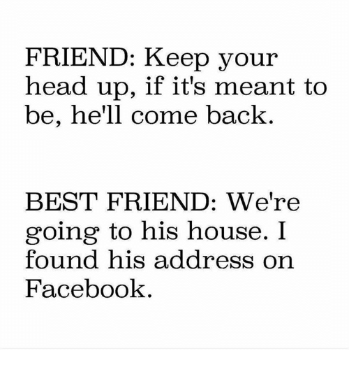 keep your head up: FRIEND: Keep your  head up, if it's meant to  be, he'll come back  BEST FRIEND: We're  going to his house. I  found his address on  Facebook
