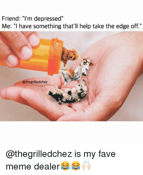 """Funny, Meme, and Fave: Friend: """"l'm depressed""""  Me: """"I have something that'll help take the edge off.""""  @thegrilledchez @thegrilledchez is my fave meme dealer😂😂🙌🏻"""