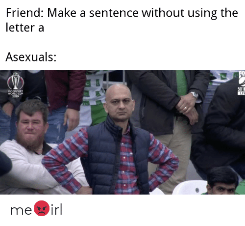 cricket world cup: Friend: Make a sentence without using the  letter a  Asexuals:  501  LIV  ICC CRICKET  WORLD CUP  2019 me😡irl