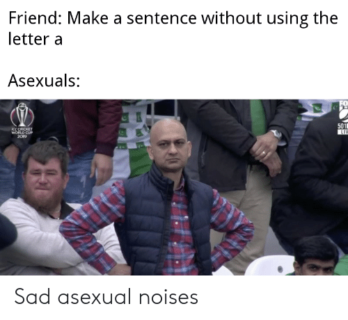 cricket world cup: Friend: Make a sentence without using the  letter a  Asexuals:  501  LIV  ICC CRICKET  WORLD CUP  2019 Sad asexual noises