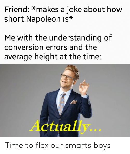 Smarts: Friend: *makes a joke about how  short Napoleon is*  Me with the understanding of  conversion errors and the  average height at the time:  Actually... Time to flex our smarts boys