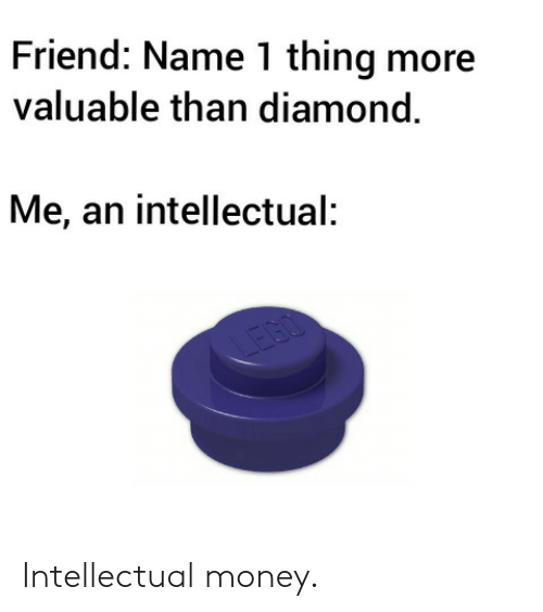 An Intellectual: Friend: Name 1 thing more  valuable than diamond.  Me, an intellectual:  IEGO Intellectual money.