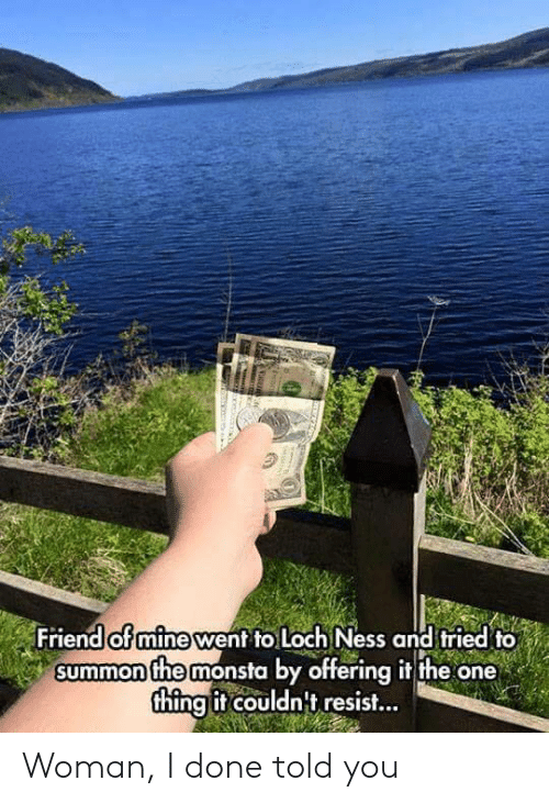 loch ness: Friend ot mine went to Loch Ness and tried to  summon the monsta by offering it the one  thingit couldnt resist... Woman, I done told you