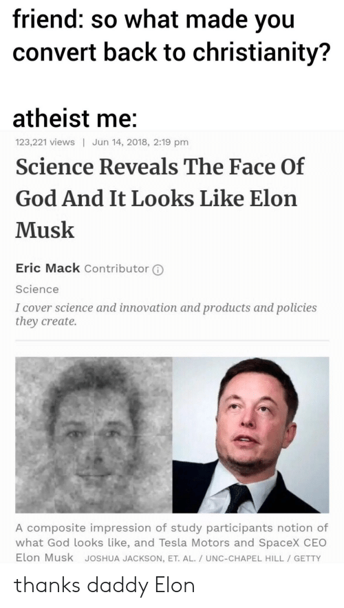 Impression: friend: so what made vou  convert back to christianity?  atheist me  Science Reveals The Face Of  God And It Looks Like Elon  Musk  123,221 views | Jun 14, 2018, 2:19 pm  Eric Mack Contributor ⓘ  Science  I cover science and innovation and products and policies  they create.  A composite impression of study participants notion of  what God looks Like, and Tesla Motors and SpaceX CEO  Elon Musk JoSHUA JACKSON, ET. AL./ UNC-CHAPEL HILL GETTY thanks daddy Elon