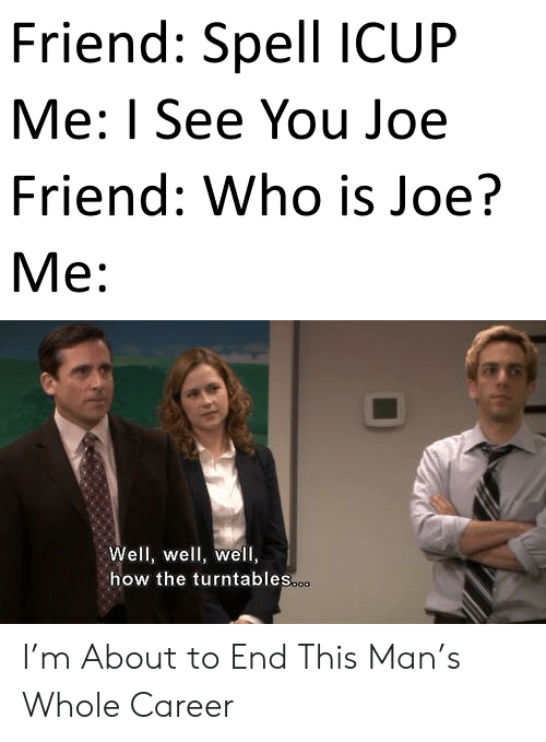 How, Who, and Joe: Friend: Spell ICUP  Me: I See You Joe  Friend: Who is Joe?  М:  Well, well, well,  how the turntables.o. I'm About to End This Man's Whole Career