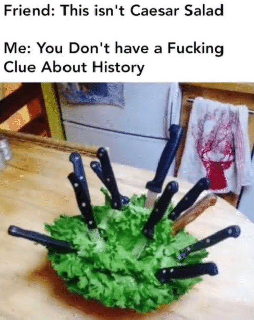 salad: Friend: This isn't Caesar Salad  Me: You Don't have a Fucking  Clue About History