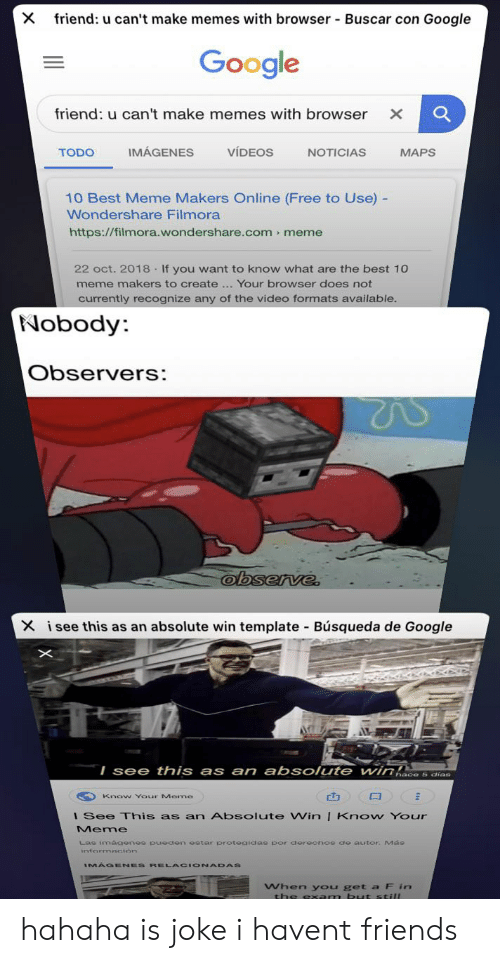 Filmora: friend: u can't make memes with browser-Buscar con Google  Google  friend: u can't make memes with browser X  IMÁGENES  TODO  VIDEOS  NOTICIAS  MAPS  10 Best Meme Makers Online (Free to Use) -  Wondershare Filmora  https://filmora.wondershare.com meme  22 oct. 2018 If you want to know what are the best 10  meme makers to create Your browser does not  currently recognize any of the video formats available  Nobody  Observers:  X isee this as an absolute win template Búsqueda de Google  I see this as an absolute win  Know Your Meme  l See This as an Absolute Win I Know Your  Meme  Las smacenee pueden estar protegidas por, derechos de autor. Ma  MAGENES RELACIONADAS  When you get a F in hahaha is joke i havent friends