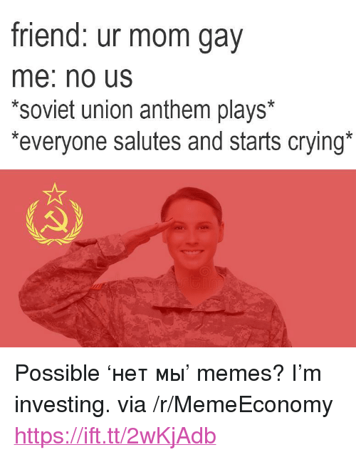 "Crying, Memes, and Soviet: friend: ur mom gav  me: no Us  *soviet union anthem plays*  everyone salutes and starts crying <p>Possible 'нет мы' memes? I'm investing. via /r/MemeEconomy <a href=""https://ift.tt/2wKjAdb"">https://ift.tt/2wKjAdb</a></p>"