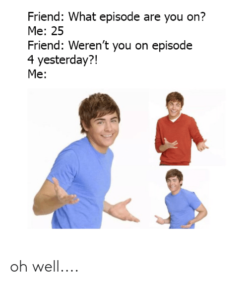 Dank, Oh Well, and 🤖: Friend: What episode are you on?  Me: 25  Friend: Weren't you on episode  4 yesterday?!  Me: oh well....